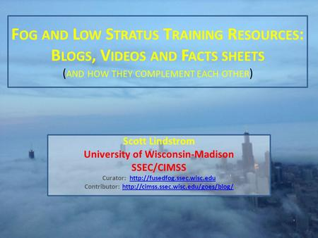 F OG AND L OW S TRATUS T RAINING R ESOURCES : B LOGS, V IDEOS AND F ACTS SHEETS ( AND HOW THEY COMPLEMENT EACH OTHER ) Scott Lindstrom University of Wisconsin-Madison.