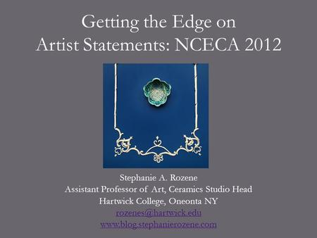 Getting the Edge on Artist Statements: NCECA 2012 Stephanie A. Rozene Assistant Professor of Art, Ceramics Studio Head Hartwick College, Oneonta NY