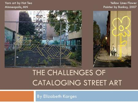 THE CHALLENGES OF CATALOGING STREET ART By Elizabeth Karges Yarn art by Hot Tea Minneapolis, MN Yellow Lines Flower Painter by Banksy, 2007.