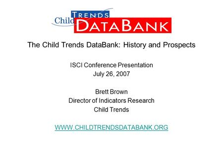 The Child Trends DataBank: History and Prospects ISCI Conference Presentation July 26, 2007 Brett Brown Director of Indicators Research Child Trends WWW.CHILDTRENDSDATABANK.ORG.