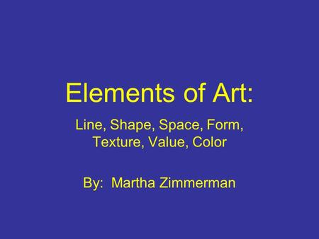 Elements of Art: Line, Shape, Space, Form, Texture, Value, Color By: Martha Zimmerman.