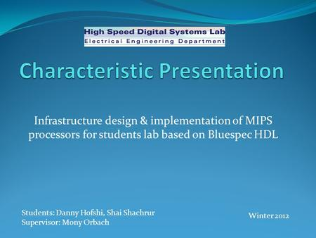 Infrastructure design & implementation of MIPS processors for students lab based on Bluespec HDL Students: Danny Hofshi, Shai Shachrur Supervisor: Mony.