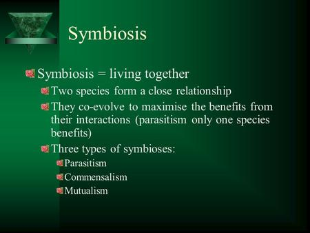 Symbiosis Symbiosis = living together Two species form a close relationship They co-evolve to maximise the benefits from their interactions (parasitism.