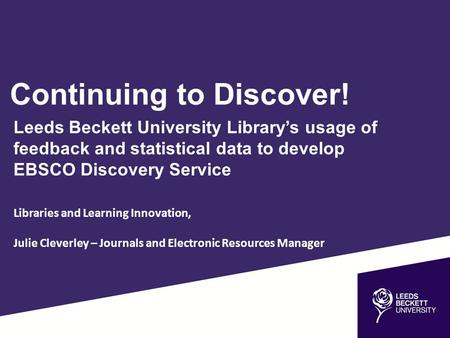 Continuing to Discover! Leeds Beckett University Library's usage of feedback and statistical data to develop EBSCO Discovery Service Libraries and Learning.