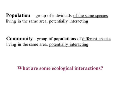 Population – group of individuals of the same species living in the same area, potentially interacting Community – group of populations of different species.