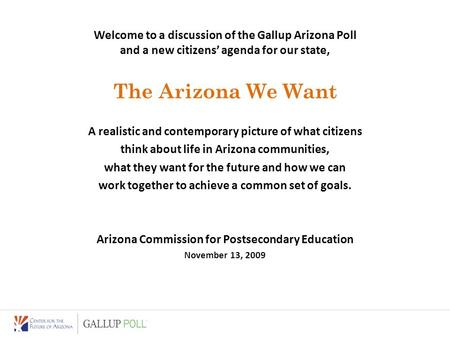 Welcome to a discussion of the Gallup Arizona Poll and a new citizens' agenda for our state, The Arizona We Want A realistic and contemporary picture of.