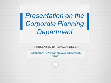 PRESENTED BY ISAAC AKESSEH ORIENTATION FOR NEWLY ENGAGED STAFF Presentation on the Corporate Planning Department.