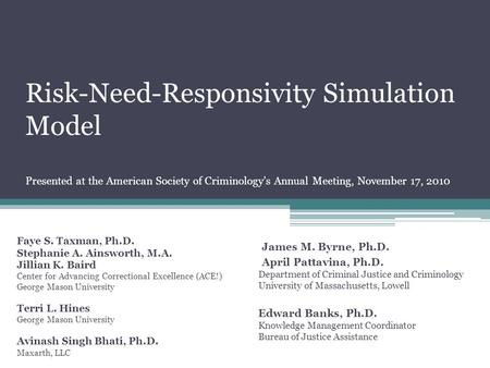 Risk-Need-Responsivity Simulation Model Presented at the American Society of Criminology's Annual Meeting, November 17, 2010 Faye S. Taxman, Ph.D. Stephanie.