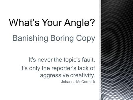 Banishing Boring Copy It's never the topic's fault. It's only the reporter's lack of aggressive creativity. -Johanna McCormick What's Your Angle?