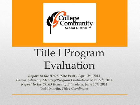Title I Program Evaluation Report to the IDOE (Site Visit): April 3 rd, 2014 Parent Advisory Meeting/Program Evaluation: May 27 th, 2014 Report to the.