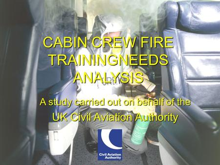International Aircraft Systems Fire Protection Working Group CABIN CREW FIRE TRAININGNEEDS ANALYSIS CABIN CREW FIRE TRAININGNEEDS ANALYSIS A study carried.