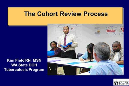 The Cohort Review Process The Cohort Review Process Kim Field RN, MSN WA State DOH Tuberculosis Program.