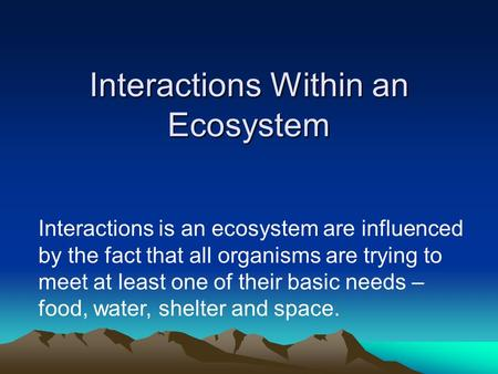 Interactions Within an Ecosystem Interactions is an ecosystem are influenced by the fact that all organisms are trying to meet at least one of their basic.