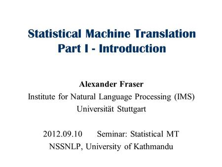 Statistical Machine Translation Part I - Introduction Alexander Fraser Institute for Natural Language Processing (IMS) Universität Stuttgart 2012.09.10.