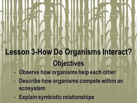 Lesson 3-How Do Organisms Interact? - Observe how organisms help each other - Describe how organisms compete within an ecosystem - Explain symbiotic relationships.