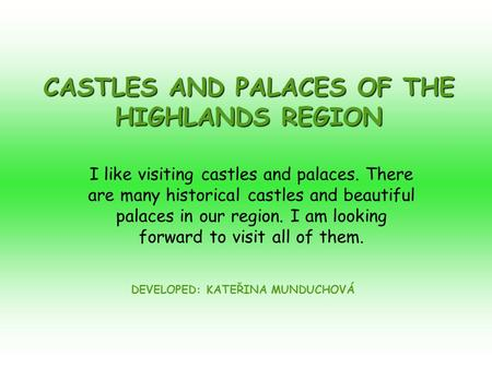 CASTLES AND PALACES OF THE HIGHLANDS REGION DEVELOPED: KATEŘINA MUNDUCHOVÁ I like visiting castles and palaces. There are many historical castles and beautiful.