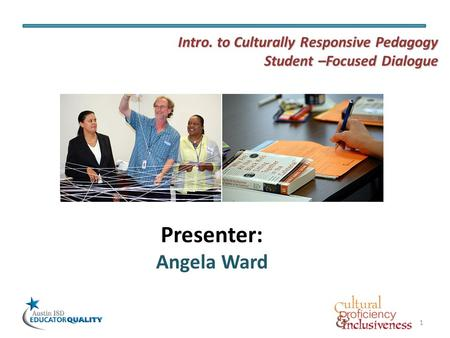 1 Presenter: Angela Ward Intro. to Culturally Responsive Pedagogy Student –Focused Dialogue.