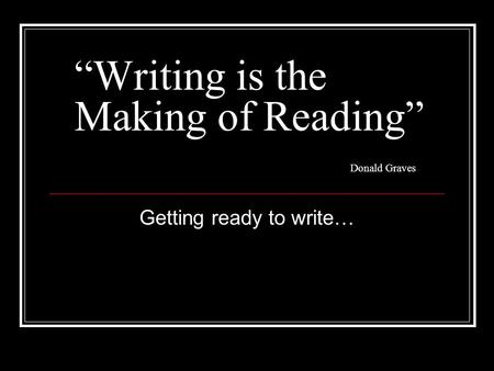 """Writing is the Making of Reading"" Donald Graves Getting ready to write…"