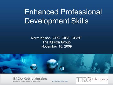 Slide Heading Enhanced Professional Development Skills Norm Kelson, CPA, CISA, CGEIT The Kelson Group November 18, 2009 © The Kelson Group, 2009.