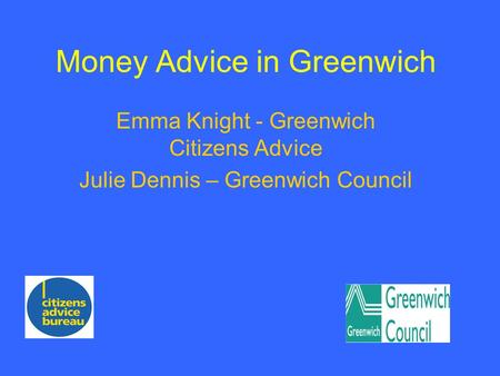 Money Advice in Greenwich Emma Knight - Greenwich Citizens Advice Julie Dennis – Greenwich Council.