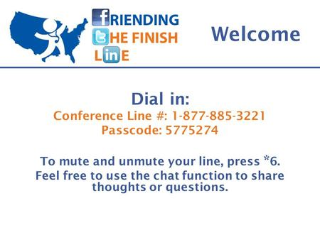 Welcome Dial in: Conference Line #: 1-877-885-3221 Passcode: 5775274 To mute and unmute your line, press * 6. Feel free to use the chat function to share.