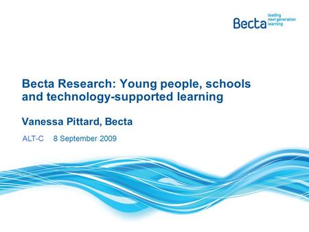Becta Research: Young people, schools and technology-supported learning Vanessa Pittard, Becta ALT-C 8 September 2009.
