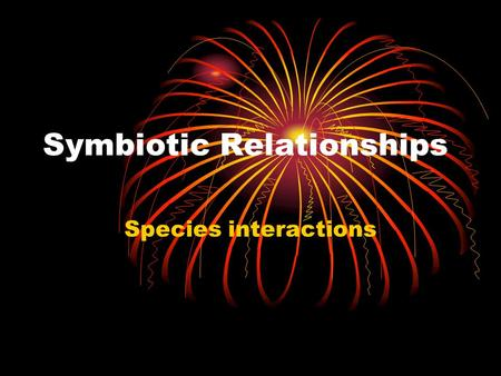 Symbiotic Relationships Species interactions. What is symbiosis? Long term partnership between members of different species.