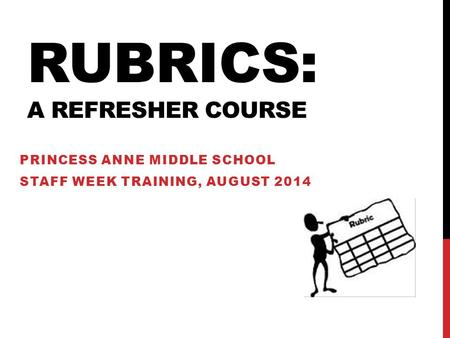 RUBRICS: A REFRESHER COURSE PRINCESS ANNE MIDDLE SCHOOL STAFF WEEK TRAINING, AUGUST 2014.