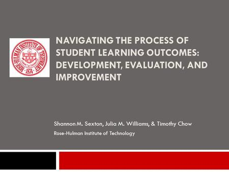 NAVIGATING THE PROCESS OF STUDENT LEARNING OUTCOMES: DEVELOPMENT, EVALUATION, AND IMPROVEMENT Shannon M. Sexton, Julia M. Williams, & Timothy Chow Rose-Hulman.