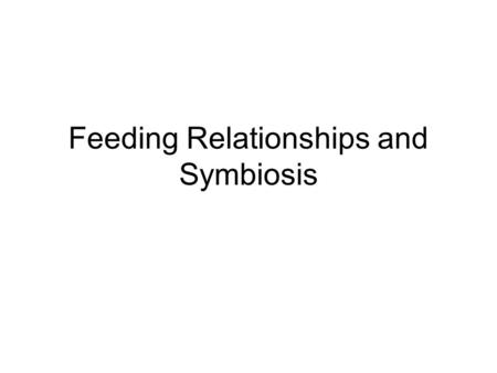 Feeding Relationships and Symbiosis State Standards 6th – Life #8 Describe how organisms may interact with one anther 7th - Life #2 -Investigate how.