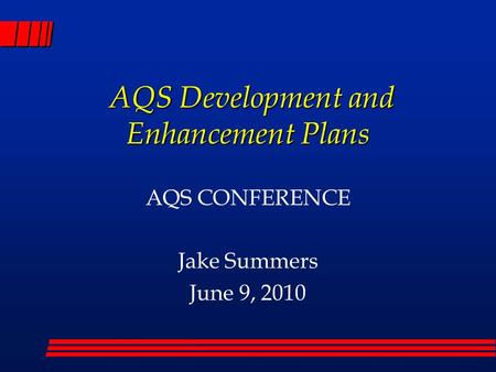 AQS Development and Enhancement Plans AQS Development and Enhancement Plans AQS CONFERENCE Jake Summers June 9, 2010.