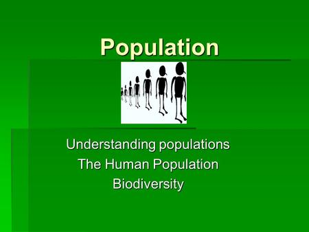 Population Understanding populations The Human Population Biodiversity.
