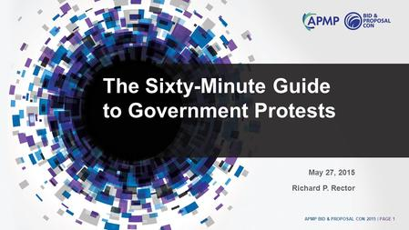 APMP BID & PROPOSAL CON 2015 | PAGE 1 The Sixty-Minute Guide to Government Protests May 27, 2015 Richard P. Rector.