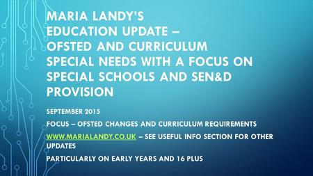 MARIA LANDY'S EDUCATION UPDATE – OFSTED AND CURRICULUM SPECIAL NEEDS WITH A FOCUS ON SPECIAL SCHOOLS AND SEN&D PROVISION SEPTEMBER 2015 FOCUS – OFSTED.