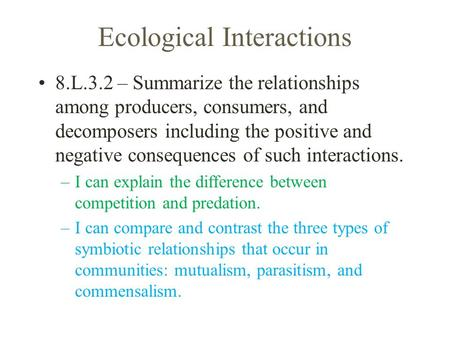Ecological Interactions 8.L.3.2 – Summarize the relationships among producers, consumers, and decomposers including the positive and negative consequences.