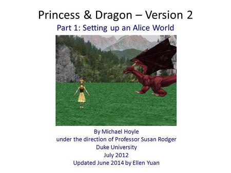 Princess & Dragon – Version 2 By Michael Hoyle under the direction of Professor Susan Rodger Duke University July 2012 Updated June 2014 by Ellen Yuan.