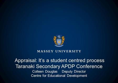 Appraisal: It's a student centred process Taranaki Secondary APDP Conference Colleen Douglas Deputy Director Centre for Educational Development.
