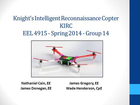 Knight's Intelligent Reconnaissance Copter KIRC EEL 4915 - Spring 2014 - Group 14 Nathaniel Cain, EE James Donegan, EE James Gregory, EE Wade Henderson,