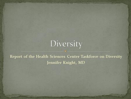 Report of the Health Sciences Center Taskforce on Diversity Jennifer Knight, MD.