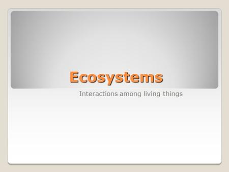 Ecosystems Interactions among living things.