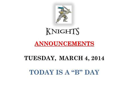 "ANNOUNCEMENTS ANNOUNCEMENTS TUESDAY, MARCH 4, 2014 TODAY IS A ""B"" DAY."