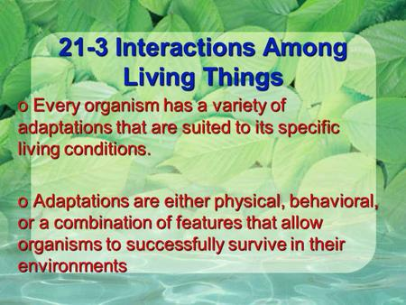 21-3 Interactions Among Living Things o Every organism has a variety of adaptations that are suited to its specific living conditions. o Adaptations are.