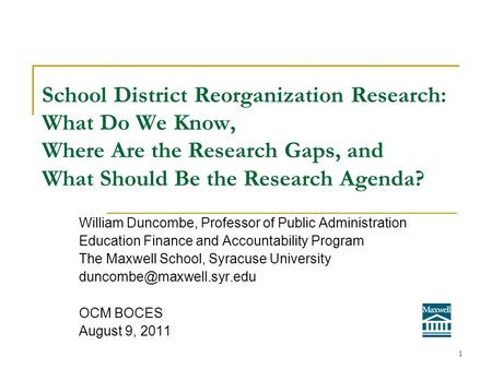 School District Reorganization Research: What Do We Know, Where Are the Research Gaps, and What Should Be the Research Agenda? William Duncombe, Professor.
