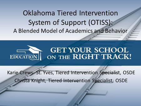 Oklahoma Tiered Intervention System of Support (OTISS): A Blended Model of Academics and Behavior Karie Crews- St. Yves, Tiered Intervention Specialist,