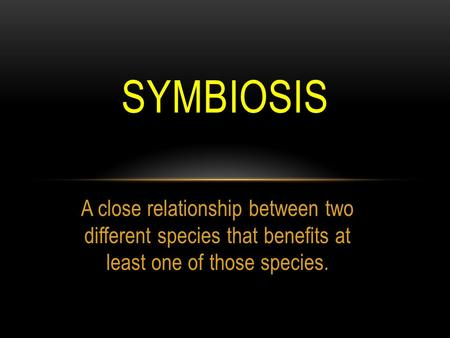 A close relationship between two different species that benefits at least one of those species. SYMBIOSIS.