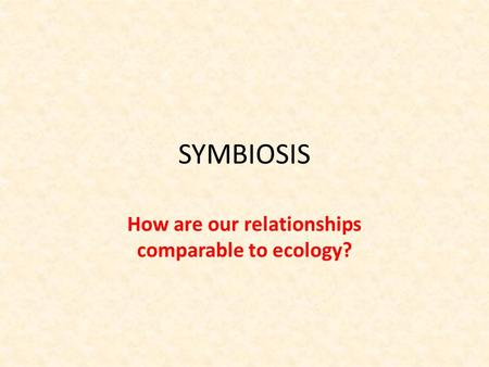 SYMBIOSIS How are our relationships comparable to ecology?
