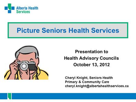 Picture Seniors Health Services Presentation to Health Advisory Councils October 13, 2012 Cheryl Knight, Seniors Health Primary & Community Care