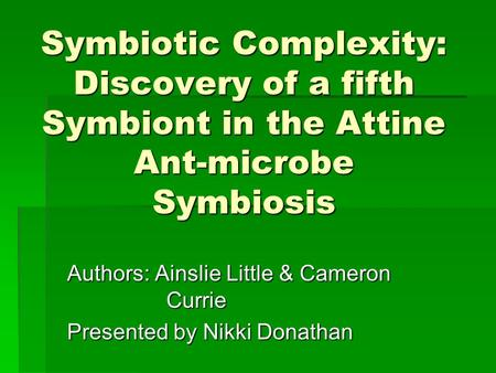 Symbiotic Complexity: Discovery of a fifth Symbiont in the Attine Ant-microbe Symbiosis Authors: Ainslie Little & Cameron Currie Presented by Nikki Donathan.
