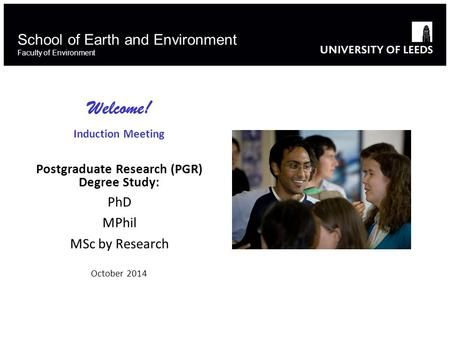 School of Earth and Environment Faculty of Environment Welcome! Induction Meeting Postgraduate Research (PGR) Degree Study: PhD MPhil MSc by Research October.