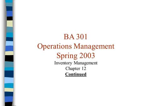BA 301 Operations Management Spring 2003 Inventory Management Chapter 12 Continued.